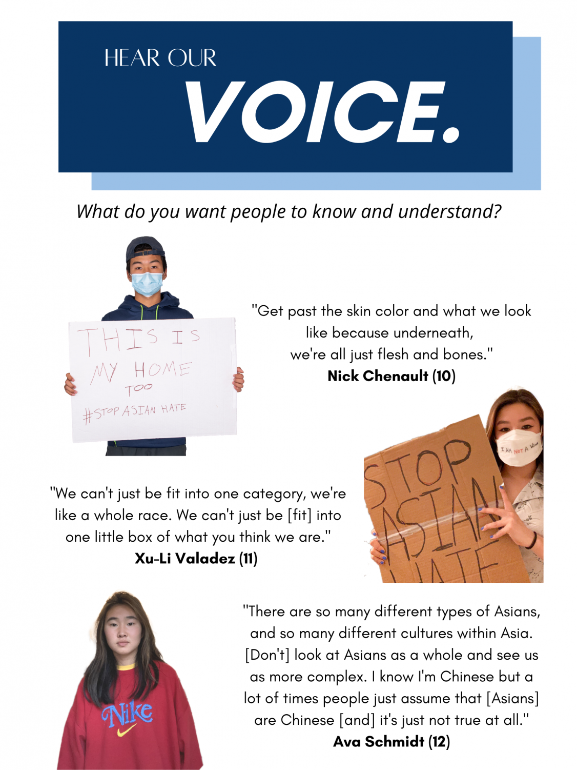 """An infographic titled """"Hear Our Voice"""" at the top followed by a question, """"what do you want people to know and understand,"""" underneath. First row on the left, there is a portrait of Nick Chenault holding a sign which says, """"This is my home too #StopAsianHate."""" On the left, a quote by him is displayed which says: """"get past the skin color and what we look like because underneath, we're all just flesh and bones."""" Second row on the right, there is a portrait of Xu-Li Valadez holding a sign which says, """"Stop Asian Hate"""" On the left, a quote by her is displayed which says: """"We can't just be fit into one category, we're like a whole race. We can't just be [fit] into one little box of what you think we are."""" Third row on the left, there is a portrait of Ava Scmidt. On the right, a quote by her is displayed which says: """"There are so many different types of Asians, and so many different cultures within Asia. [Don't] look at Asians as a whole and see us as more complex. I know I'm Chinese but a lot of times people just assume that [Asians] are Chinese [and] it's just not true at all."""""""